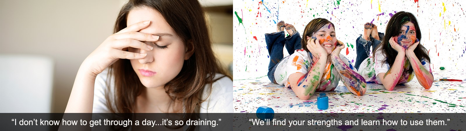 Picture 1 girl with head in hand, captioned, I don't know how to get through a day. It's so draining. Picture 2 two girls laying on floor with paint splattered, smiling captioned, we'll find your strengths and learn how to use them.